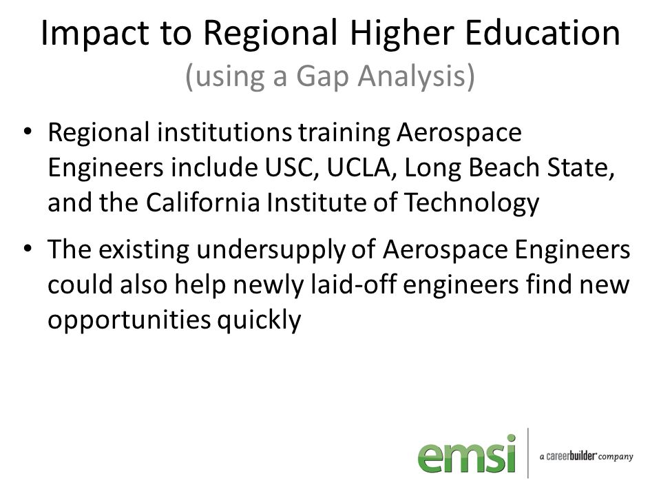Impact to Regional Higher Education (using a Gap Analysis) Regional institutions training Aerospace Engineers include USC, UCLA, Long Beach State, and