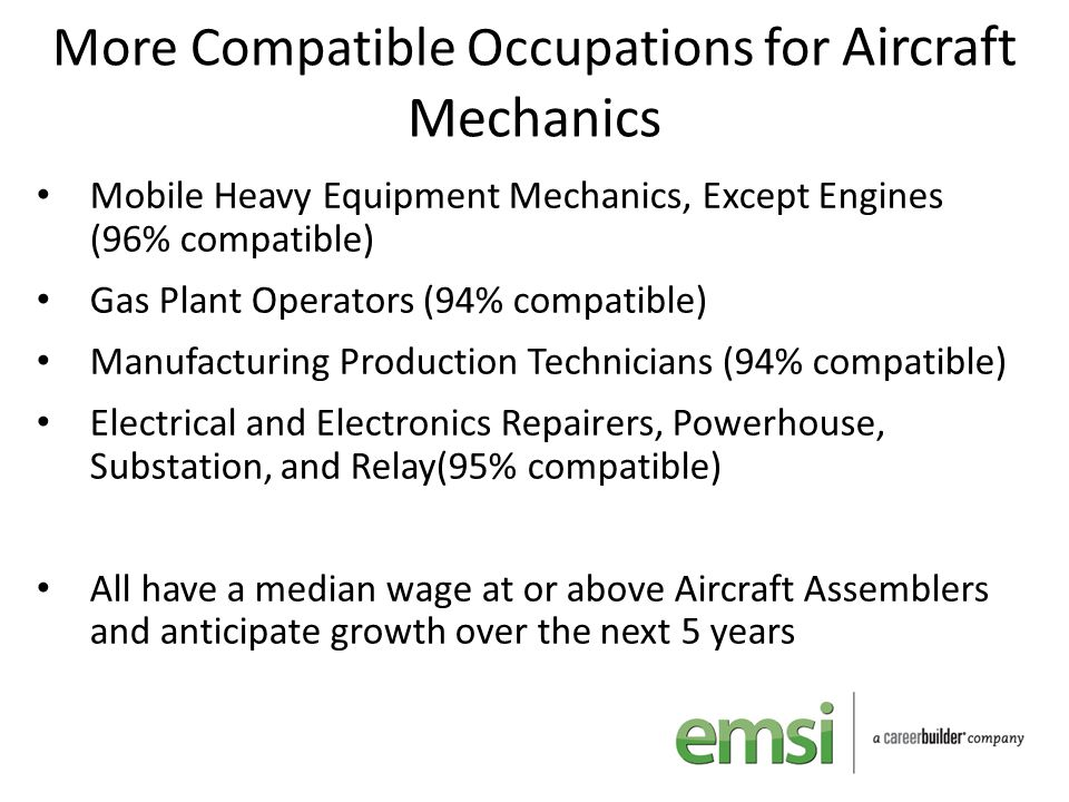 More Compatible Occupations for Aircraft Mechanics Mobile Heavy Equipment Mechanics, Except Engines (96% compatible) Gas Plant Operators (94% compatib