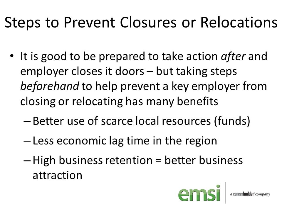 Steps to Prevent Closures or Relocations It is good to be prepared to take action after and employer closes it doors – but taking steps beforehand to
