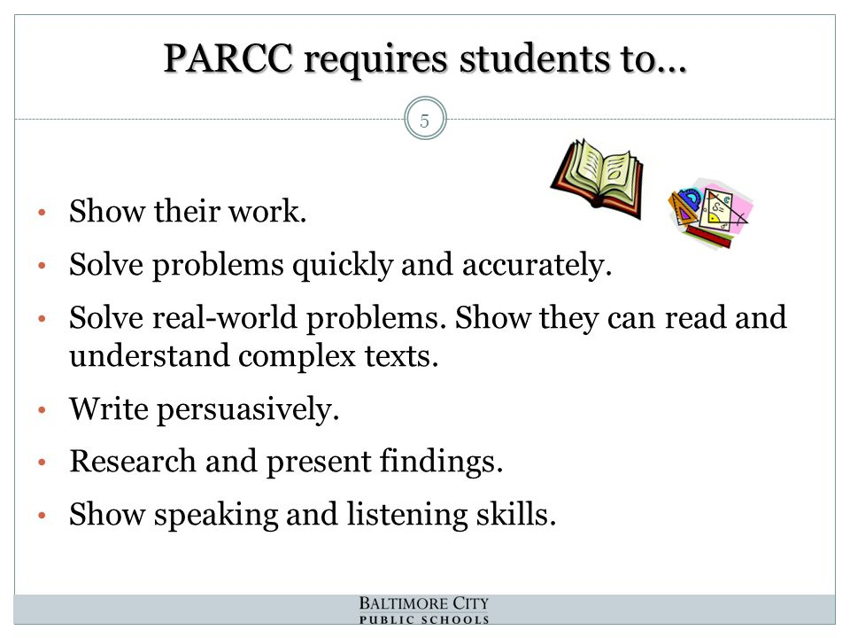 PARCC requires students to… 5 Show their work. Solve problems quickly and accurately.