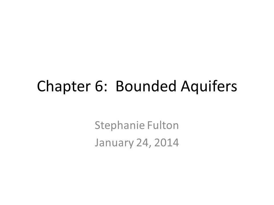 Chapter 6: Bounded Aquifers Stephanie Fulton January 24, 2014