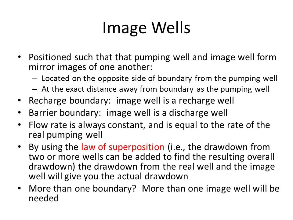 Image Wells Positioned such that that pumping well and image well form mirror images of one another: – Located on the opposite side of boundary from the pumping well – At the exact distance away from boundary as the pumping well Recharge boundary: image well is a recharge well Barrier boundary: image well is a discharge well Flow rate is always constant, and is equal to the rate of the real pumping well By using the law of superposition (i.e., the drawdown from two or more wells can be added to find the resulting overall drawdown) the drawdown from the real well and the image well will give you the actual drawdown More than one boundary.