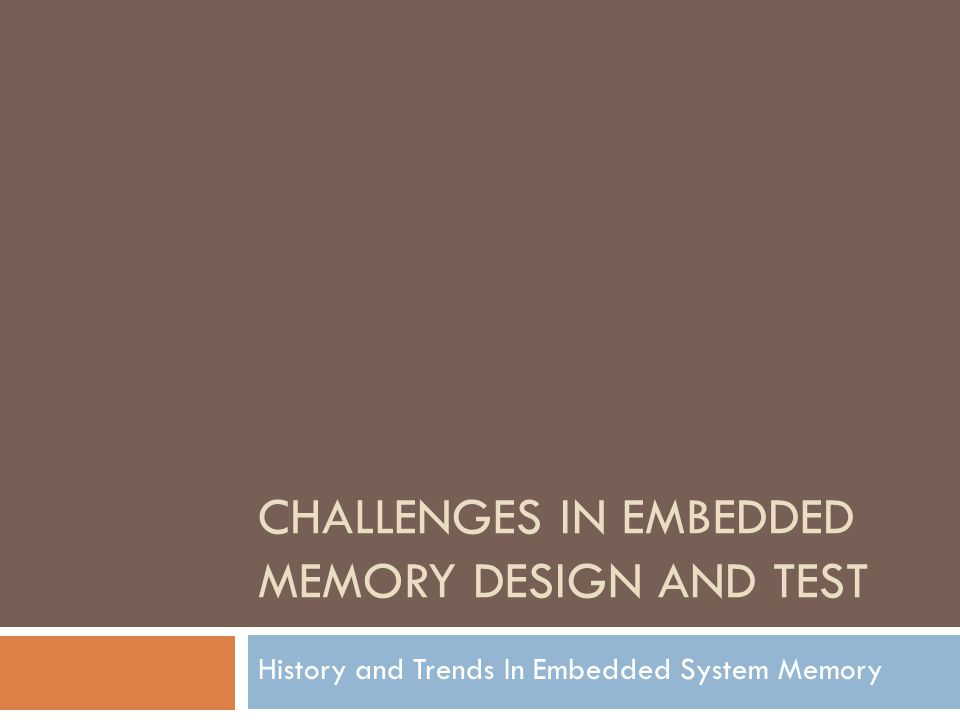 CHALLENGES IN EMBEDDED MEMORY DESIGN AND TEST History and Trends In Embedded System Memory
