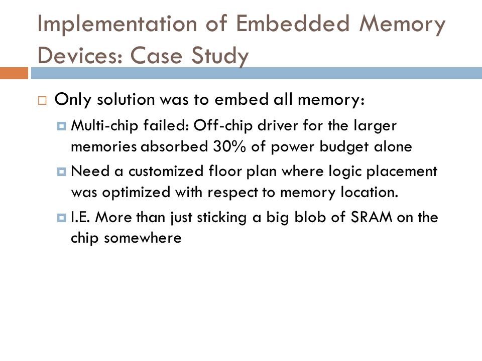 Implementation of Embedded Memory Devices: Case Study  Only solution was to embed all memory:  Multi-chip failed: Off-chip driver for the larger memories absorbed 30% of power budget alone  Need a customized floor plan where logic placement was optimized with respect to memory location.
