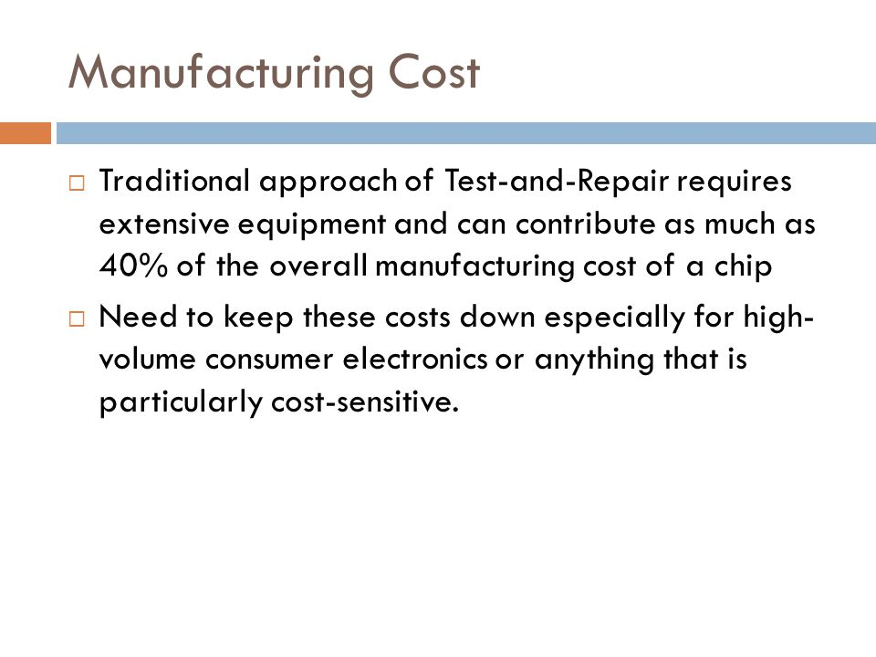 Manufacturing Cost  Traditional approach of Test-and-Repair requires extensive equipment and can contribute as much as 40% of the overall manufacturing cost of a chip  Need to keep these costs down especially for high- volume consumer electronics or anything that is particularly cost-sensitive.