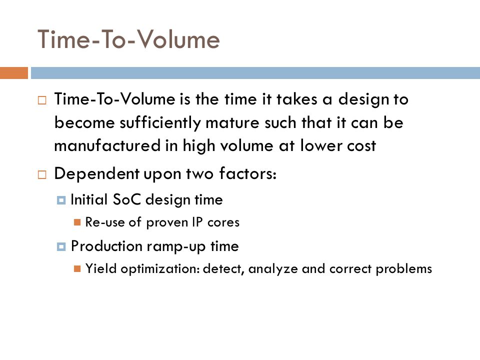 Time-To-Volume  Time-To-Volume is the time it takes a design to become sufficiently mature such that it can be manufactured in high volume at lower cost  Dependent upon two factors:  Initial SoC design time Re-use of proven IP cores  Production ramp-up time Yield optimization: detect, analyze and correct problems