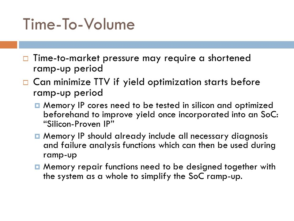 Time-To-Volume  Time-to-market pressure may require a shortened ramp-up period  Can minimize TTV if yield optimization starts before ramp-up period  Memory IP cores need to be tested in silicon and optimized beforehand to improve yield once incorporated into an SoC: Silicon-Proven IP  Memory IP should already include all necessary diagnosis and failure analysis functions which can then be used during ramp-up  Memory repair functions need to be designed together with the system as a whole to simplify the SoC ramp-up.