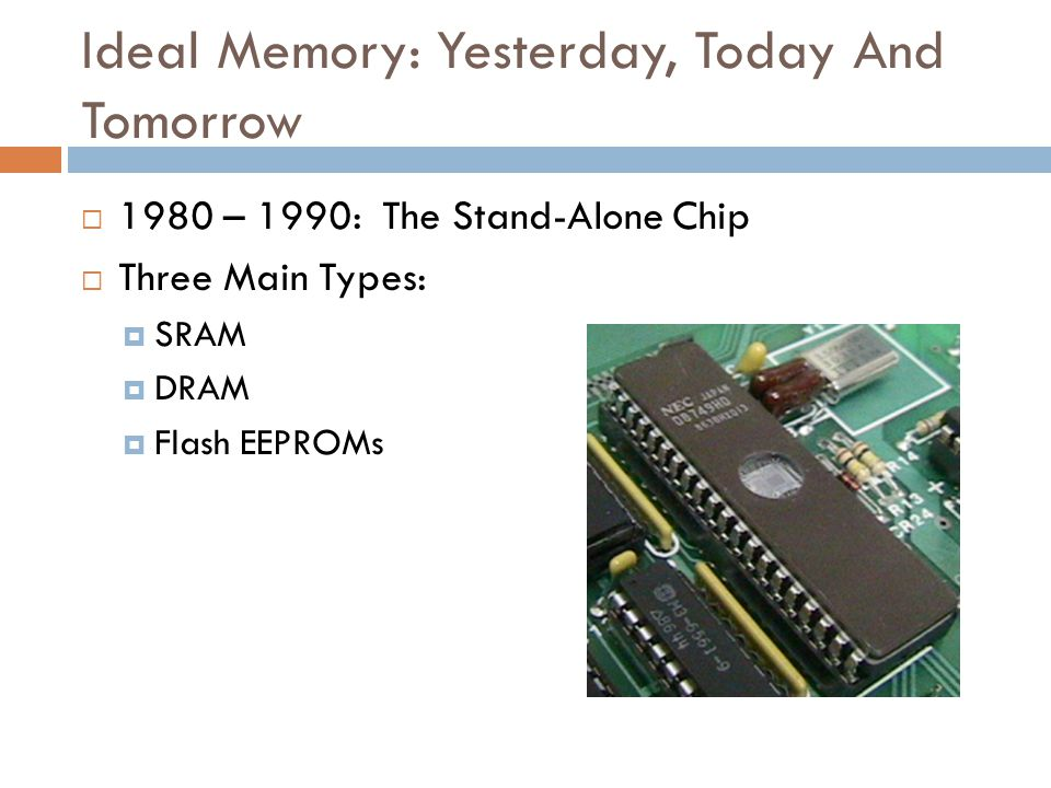 Ideal Memory: Yesterday, Today And Tomorrow  1980 – 1990: The Stand-Alone Chip  Three Main Types:  SRAM  DRAM  Flash EEPROMs