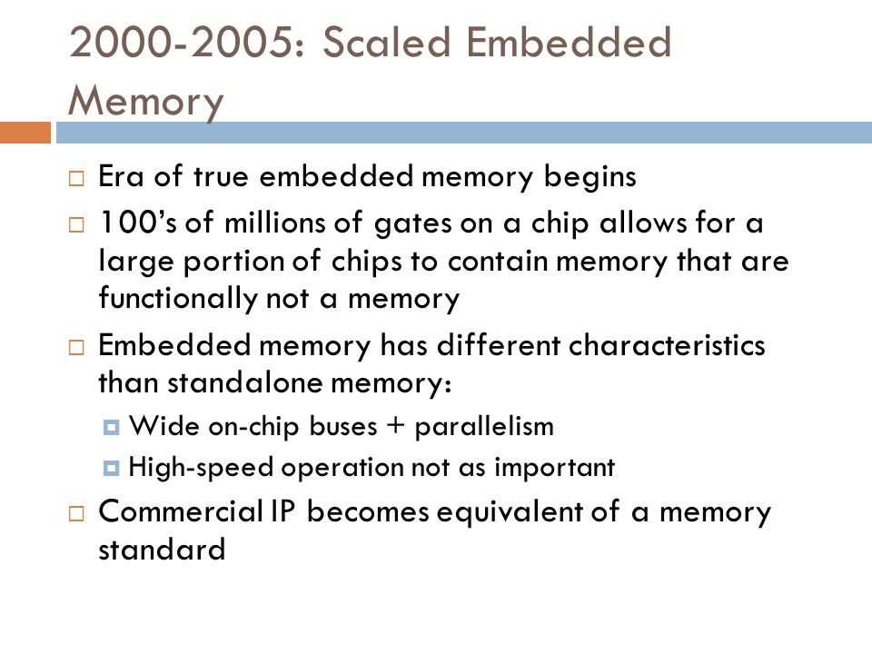 2000-2005: Scaled Embedded Memory  Era of true embedded memory begins  100's of millions of gates on a chip allows for a large portion of chips to contain memory that are functionally not a memory  Embedded memory has different characteristics than standalone memory:  Wide on-chip buses + parallelism  High-speed operation not as important  Commercial IP becomes equivalent of a memory standard