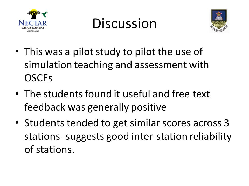 Discussion This was a pilot study to pilot the use of simulation teaching and assessment with OSCEs The students found it useful and free text feedback was generally positive Students tended to get similar scores across 3 stations- suggests good inter-station reliability of stations.