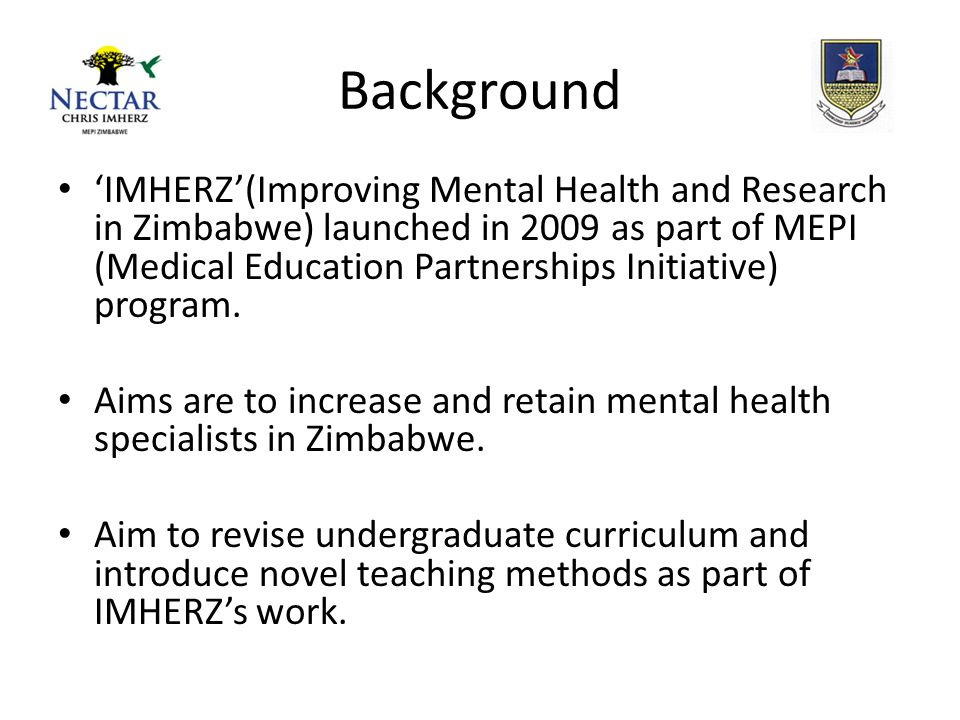 Background 'IMHERZ'(Improving Mental Health and Research in Zimbabwe) launched in 2009 as part of MEPI (Medical Education Partnerships Initiative) program.