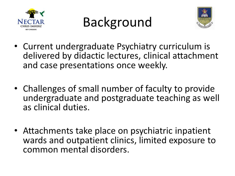 Background Current undergraduate Psychiatry curriculum is delivered by didactic lectures, clinical attachment and case presentations once weekly.