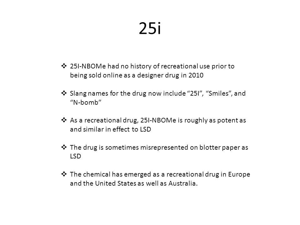 25i  25I-NBOMe had no history of recreational use prior to being sold online as a designer drug in 2010  Slang names for the drug now include 25I , Smiles , and N-bomb  As a recreational drug, 25I-NBOMe is roughly as potent as and similar in effect to LSD  The drug is sometimes misrepresented on blotter paper as LSD  The chemical has emerged as a recreational drug in Europe and the United States as well as Australia.