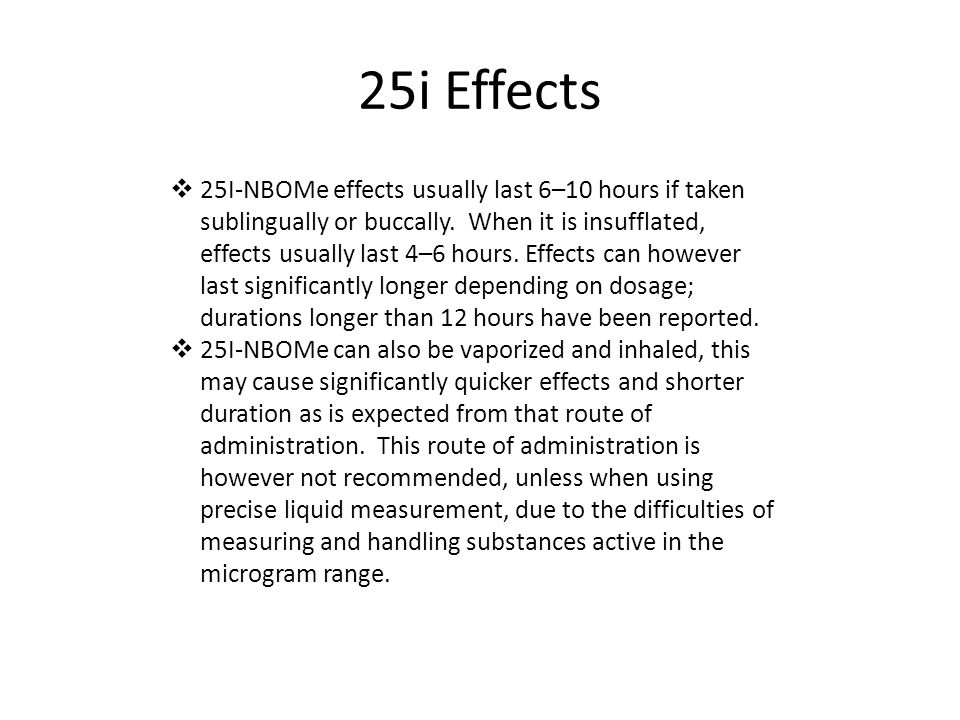 25i Effects  25I-NBOMe effects usually last 6–10 hours if taken sublingually or buccally.