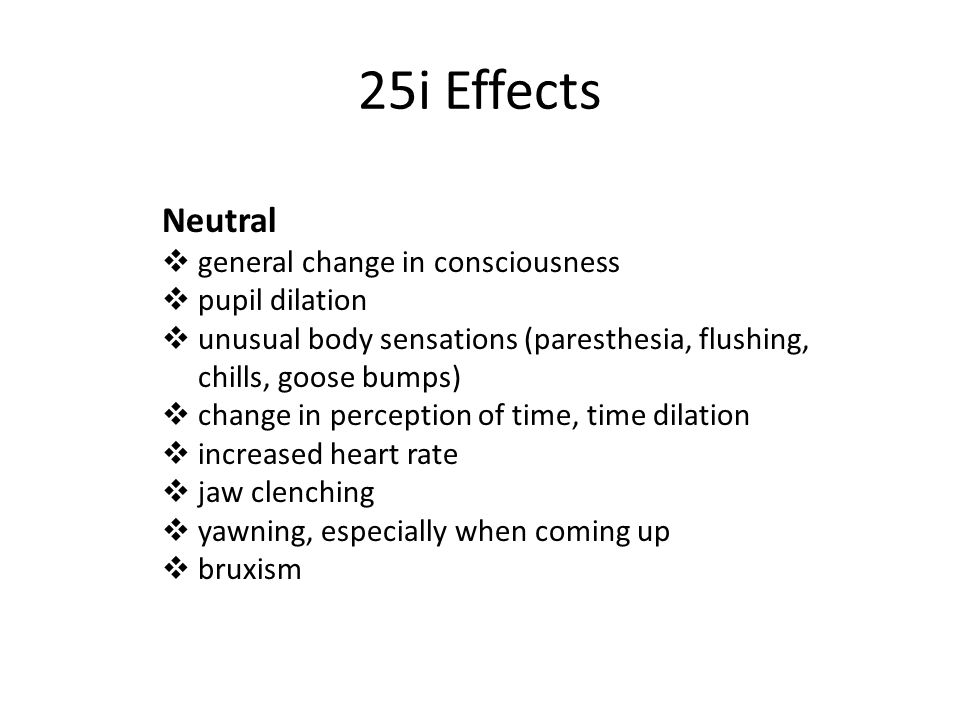 25i Effects Neutral  general change in consciousness  pupil dilation  unusual body sensations (paresthesia, flushing, chills, goose bumps)  change in perception of time, time dilation  increased heart rate  jaw clenching  yawning, especially when coming up  bruxism