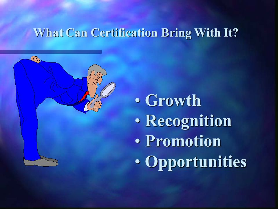 Growth Growth Recognition Recognition Promotion Promotion Opportunities Opportunities What Can Certification Bring With It?