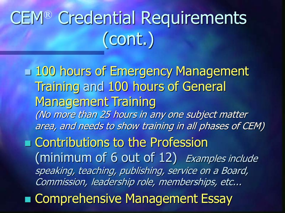CEM Credential Requirements (cont.) CEM ® Credential Requirements (cont.) n 100 hours of Emergency Management Training and 100 hours of General Management Training (No more than 25 hours in any one subject matter area, and needs to show training in all phases of CEM) n Contributions to the Profession (minimum of 6 out of 12) Examples include speaking, teaching, publishing, service on a Board, Commission, leadership role, memberships, etc...