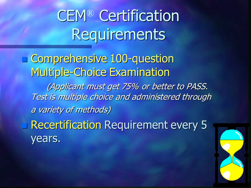 CEM Certification Requirements CEM ® Certification Requirements n Comprehensive 100-question Multiple-Choice Examination (Applicant must get 75% or better to PASS.