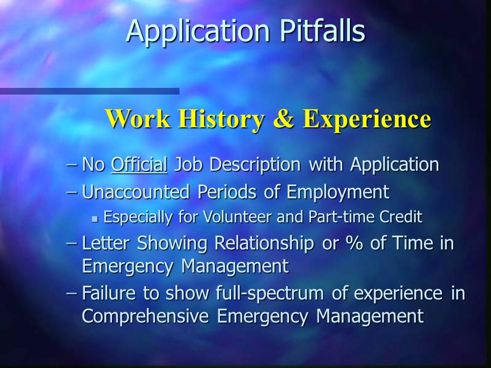 Application Pitfalls –No Official Job Description with Application –Unaccounted Periods of Employment n Especially for Volunteer and Part-time Credit –Letter Showing Relationship or % of Time in Emergency Management –Failure to show full-spectrum of experience in Comprehensive Emergency Management Work History & Experience