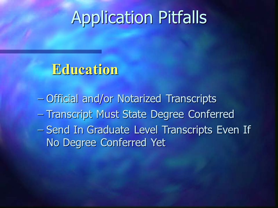 Application Pitfalls –Official and/or Notarized Transcripts –Transcript Must State Degree Conferred –Send In Graduate Level Transcripts Even If No Degree Conferred Yet Education