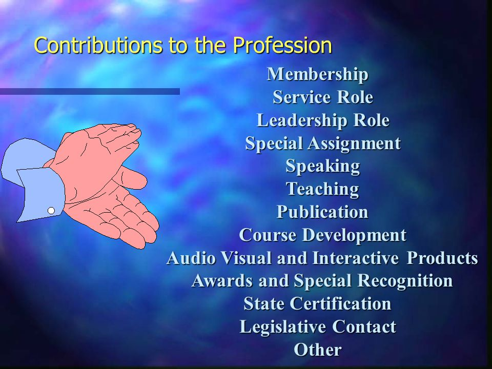 Membership Service Role Service Role Leadership Role Leadership Role Special Assignment Special Assignment Speaking Speaking Teaching Teaching Publication Publication Course Development Course Development Audio Visual and Interactive Products Audio Visual and Interactive Products Awards and Special Recognition Awards and Special Recognition State Certification Legislative Contact Other Contributions to the Profession