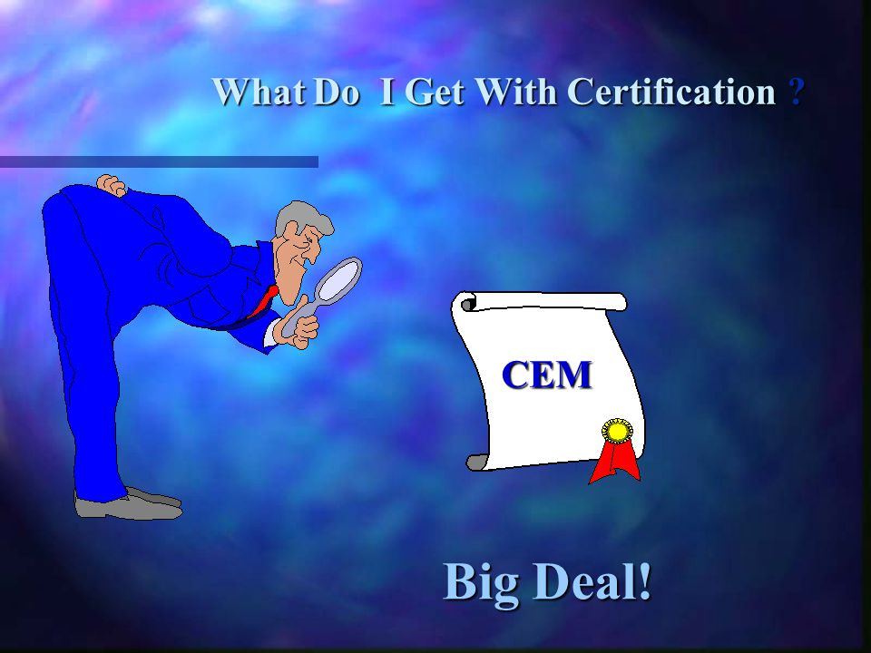 Big Deal! Big Deal! What Do I Get With Certification ? CEM