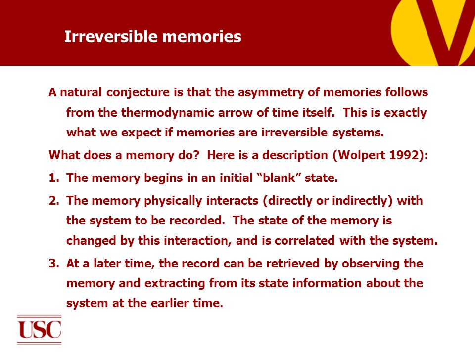 Irreversible memories A natural conjecture is that the asymmetry of memories follows from the thermodynamic arrow of time itself.