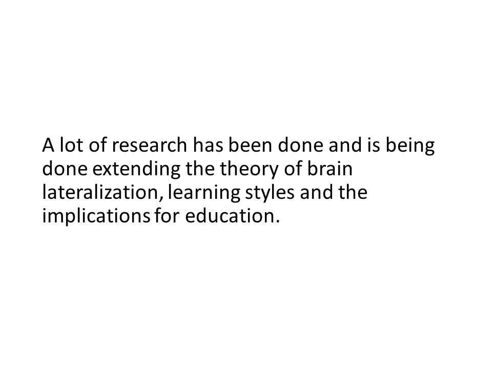 A lot of research has been done and is being done extending the theory of brain lateralization, learning styles and the implications for education.