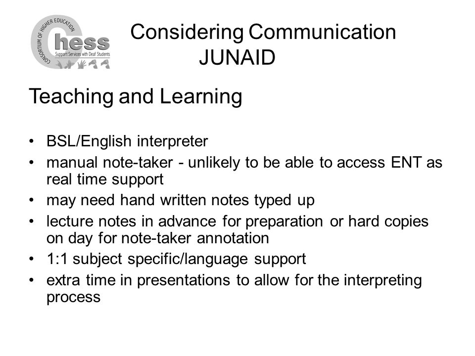 Considering Communication JUNAID Teaching and Learning BSL/English interpreter manual note-taker - unlikely to be able to access ENT as real time support may need hand written notes typed up lecture notes in advance for preparation or hard copies on day for note-taker annotation 1:1 subject specific/language support extra time in presentations to allow for the interpreting process