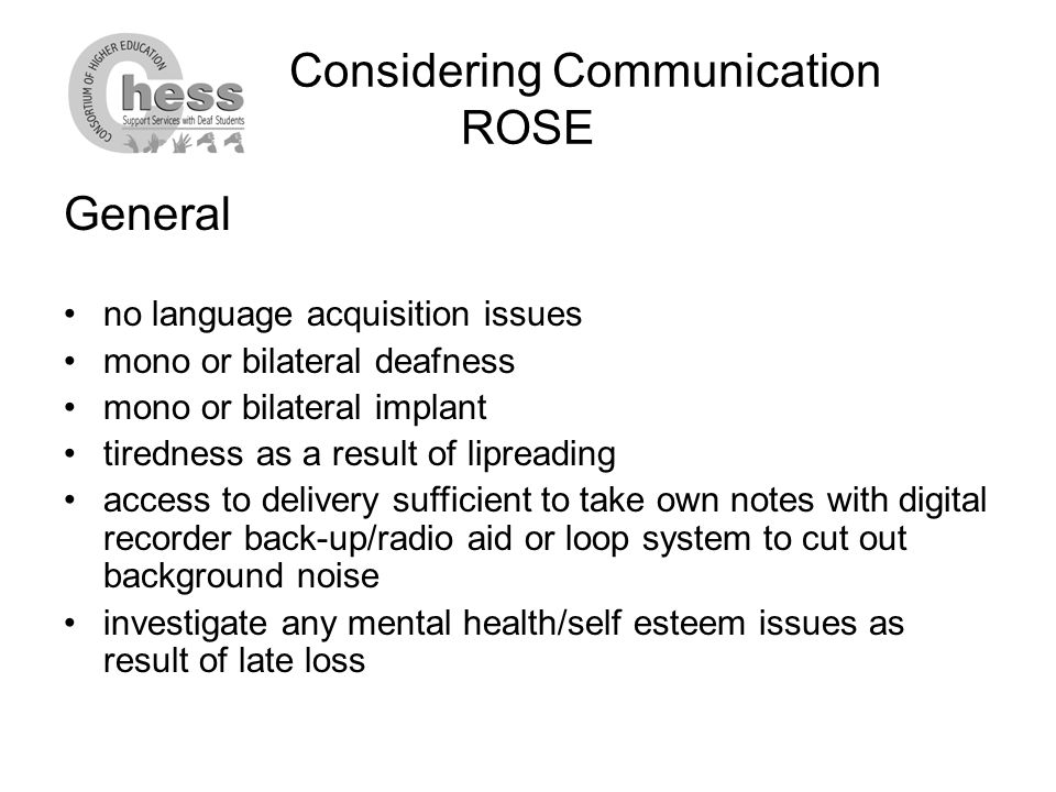 Considering Communication ROSE General no language acquisition issues mono or bilateral deafness mono or bilateral implant tiredness as a result of lipreading access to delivery sufficient to take own notes with digital recorder back-up/radio aid or loop system to cut out background noise investigate any mental health/self esteem issues as result of late loss