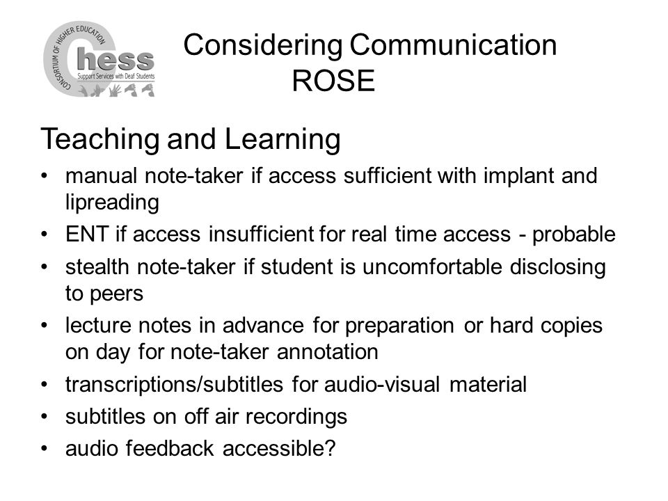 Considering Communication ROSE Teaching and Learning manual note-taker if access sufficient with implant and lipreading ENT if access insufficient for real time access - probable stealth note-taker if student is uncomfortable disclosing to peers lecture notes in advance for preparation or hard copies on day for note-taker annotation transcriptions/subtitles for audio-visual material subtitles on off air recordings audio feedback accessible