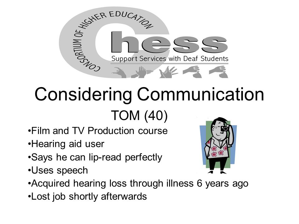 Considering Communication TOM (40) Film and TV Production course Hearing aid user Says he can lip-read perfectly Uses speech Acquired hearing loss through illness 6 years ago Lost job shortly afterwards
