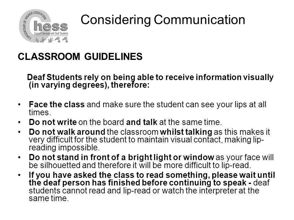 Considering Communication CLASSROOM GUIDELINES Deaf Students rely on being able to receive information visually (in varying degrees), therefore: Face the class and make sure the student can see your lips at all times.