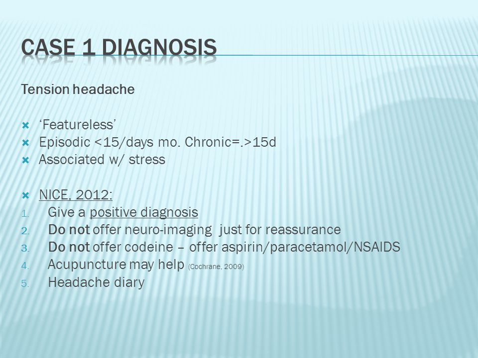 Tension headache  'Featureless'  Episodic 15d  Associated w/ stress  NICE, 2012: 1.