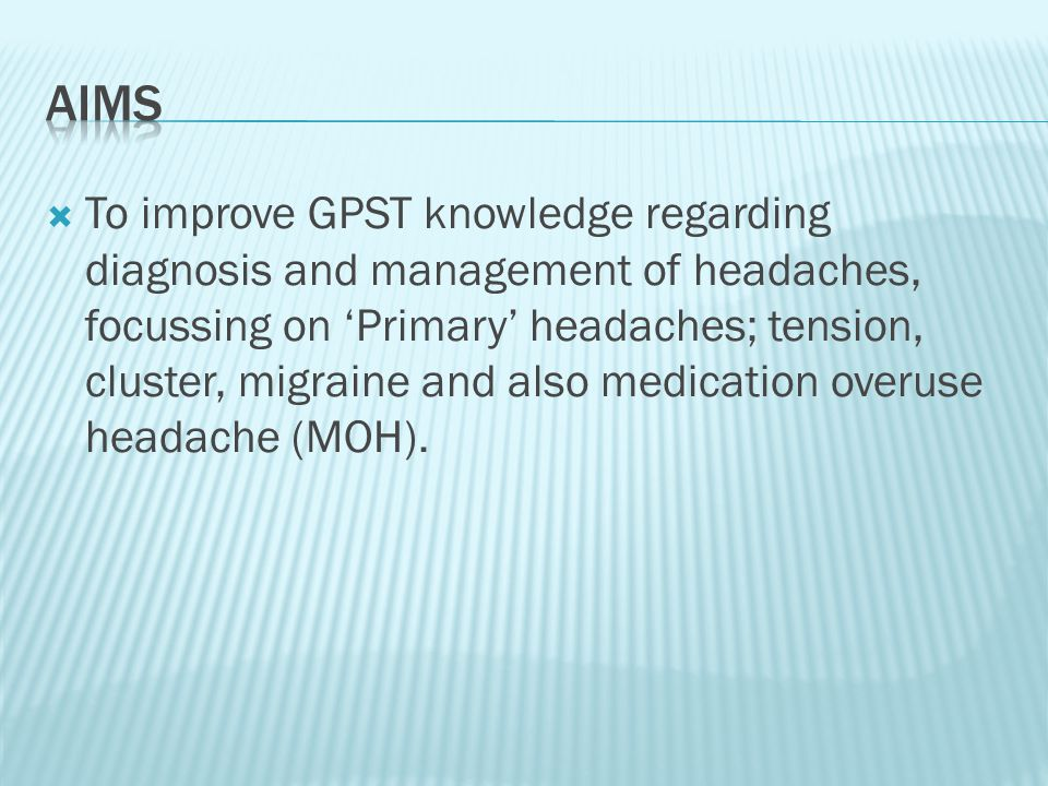  To improve GPST knowledge regarding diagnosis and management of headaches, focussing on 'Primary' headaches; tension, cluster, migraine and also medication overuse headache (MOH).