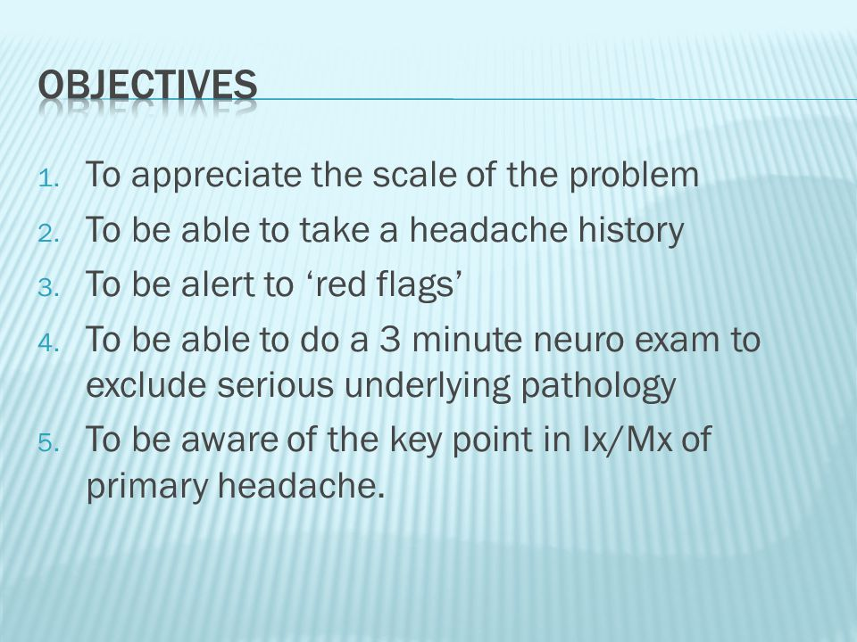 1. To appreciate the scale of the problem 2. To be able to take a headache history 3.