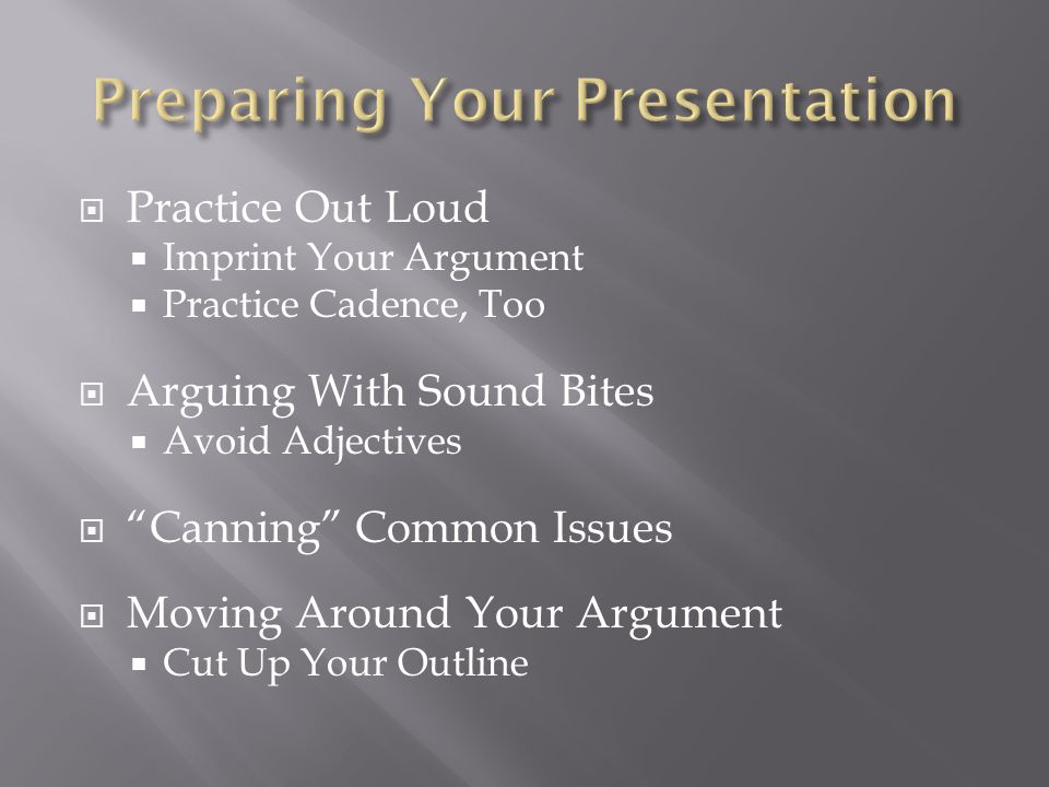  Practice Out Loud  Imprint Your Argument  Practice Cadence, Too  Arguing With Sound Bites  Avoid Adjectives  Canning Common Issues  Moving Around Your Argument  Cut Up Your Outline