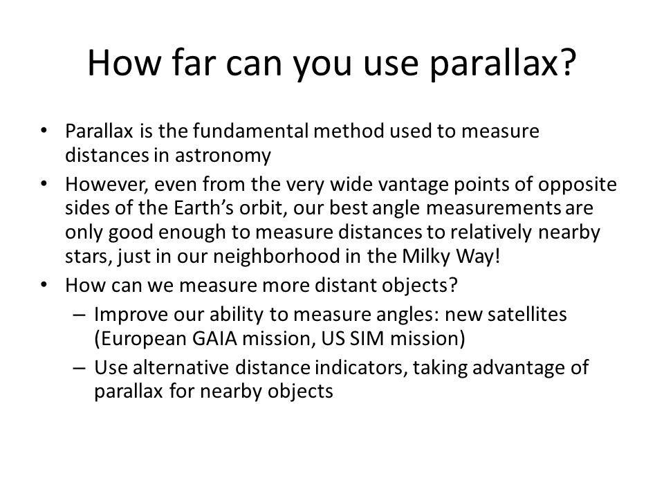 How far can you use parallax? Parallax is the fundamental method used to measure distances in astronomy However, even from the very wide vantage point