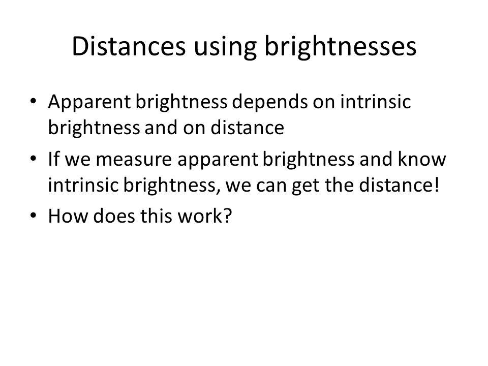 Distances using brightnesses Apparent brightness depends on intrinsic brightness and on distance If we measure apparent brightness and know intrinsic
