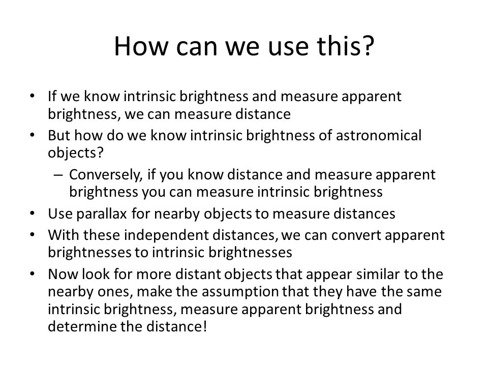 How can we use this? If we know intrinsic brightness and measure apparent brightness, we can measure distance But how do we know intrinsic brightness