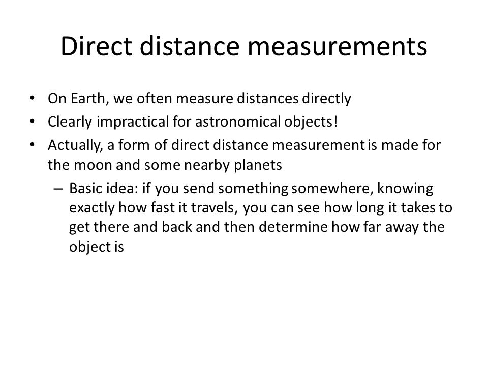 Direct distance measurements On Earth, we often measure distances directly Clearly impractical for astronomical objects! Actually, a form of direct di