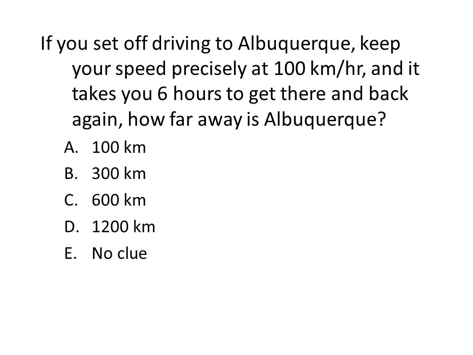 If you set off driving to Albuquerque, keep your speed precisely at 100 km/hr, and it takes you 6 hours to get there and back again, how far away is A