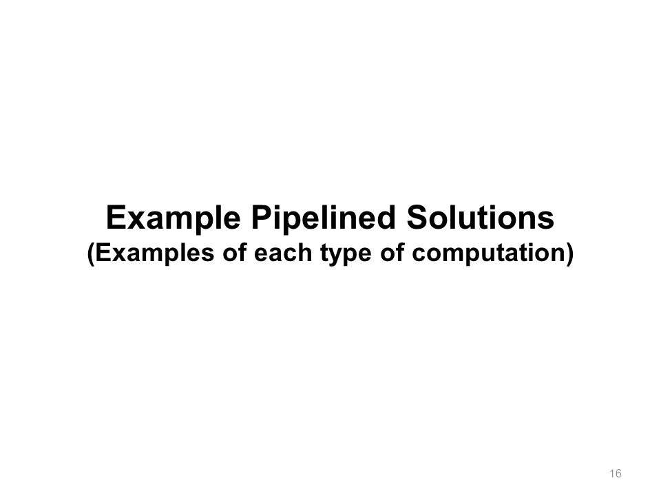 16 Example Pipelined Solutions (Examples of each type of computation)