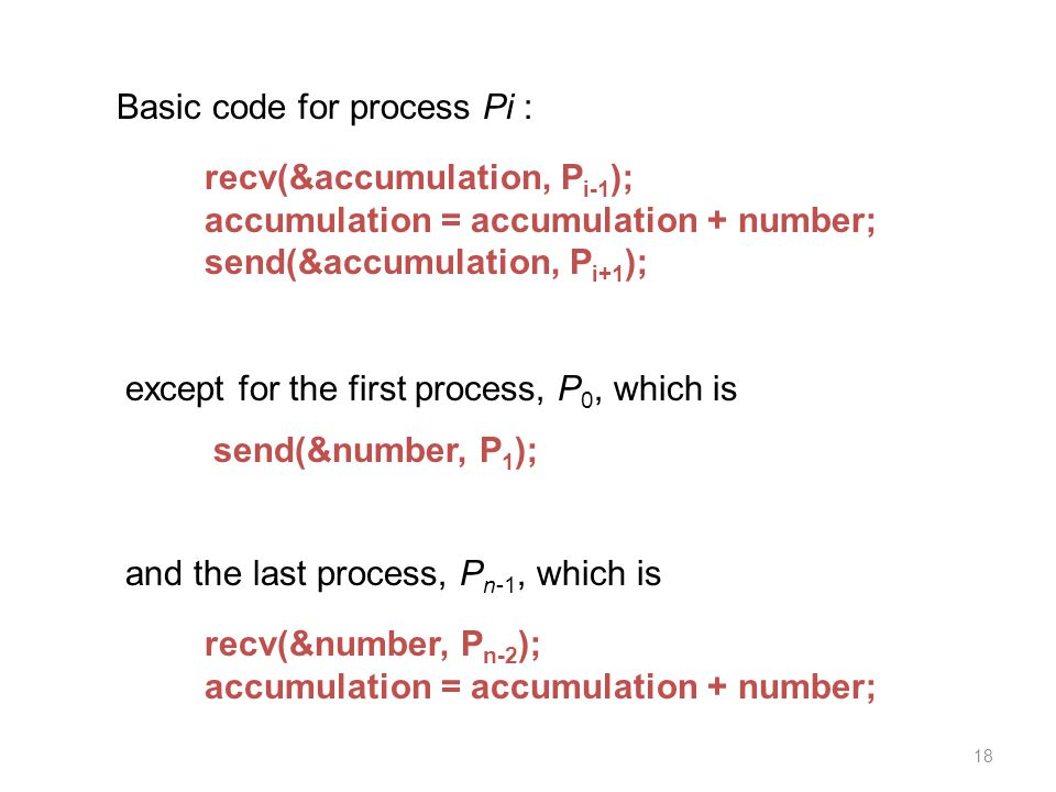 18 Basic code for process Pi : recv(&accumulation, P i-1 ); accumulation = accumulation + number; send(&accumulation, P i+1 ); except for the first process, P 0, which is send(&number, P 1 ); and the last process, P n-1, which is recv(&number, P n-2 ); accumulation = accumulation + number;