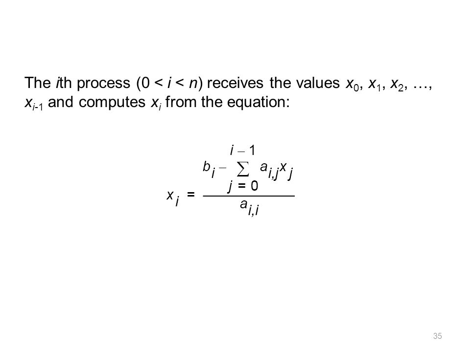 35 The ith process (0 < i < n) receives the values x 0, x 1, x 2, …, x i-1 and computes x i from the equation: