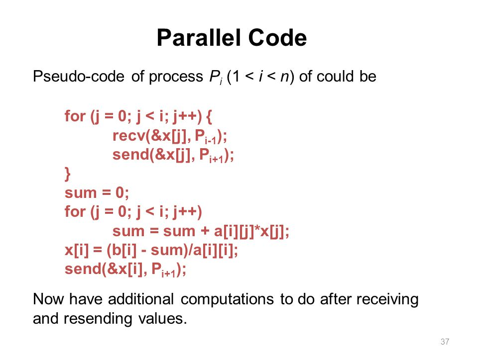 37 Parallel Code Pseudo-code of process P i (1 < i < n) of could be for (j = 0; j < i; j++) { recv(&x[j], P i-1 ); send(&x[j], P i+1 ); } sum = 0; for (j = 0; j < i; j++) sum = sum + a[i][j]*x[j]; x[i] = (b[i] - sum)/a[i][i]; send(&x[i], P i+1 ); Now have additional computations to do after receiving and resending values.