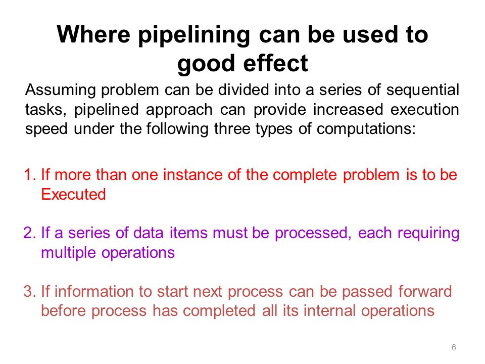 6 Where pipelining can be used to good effect Assuming problem can be divided into a series of sequential tasks, pipelined approach can provide increased execution speed under the following three types of computations: 1.