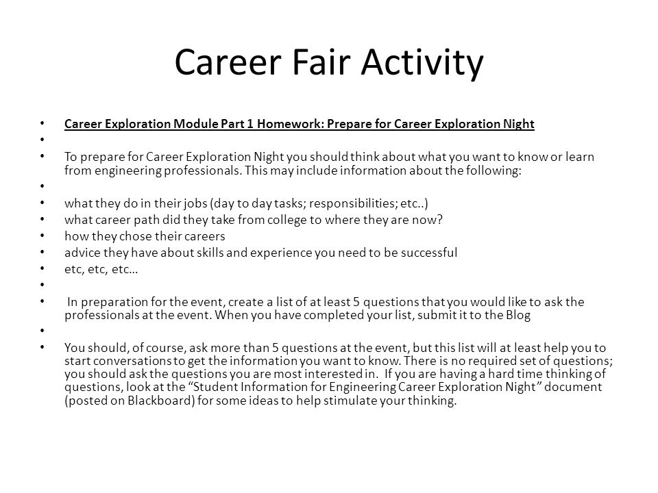 Career Fair Activity Career Exploration Module Part 1 Homework: Prepare for Career Exploration Night To prepare for Career Exploration Night you should think about what you want to know or learn from engineering professionals.