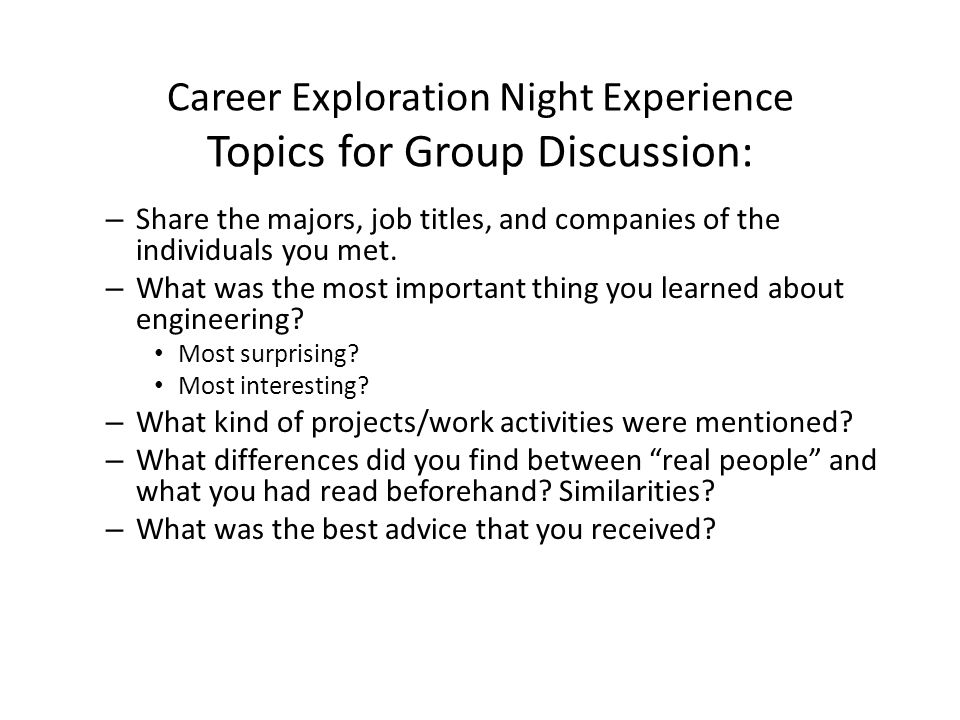 Career Exploration Night Experience Topics for Group Discussion: – Share the majors, job titles, and companies of the individuals you met.