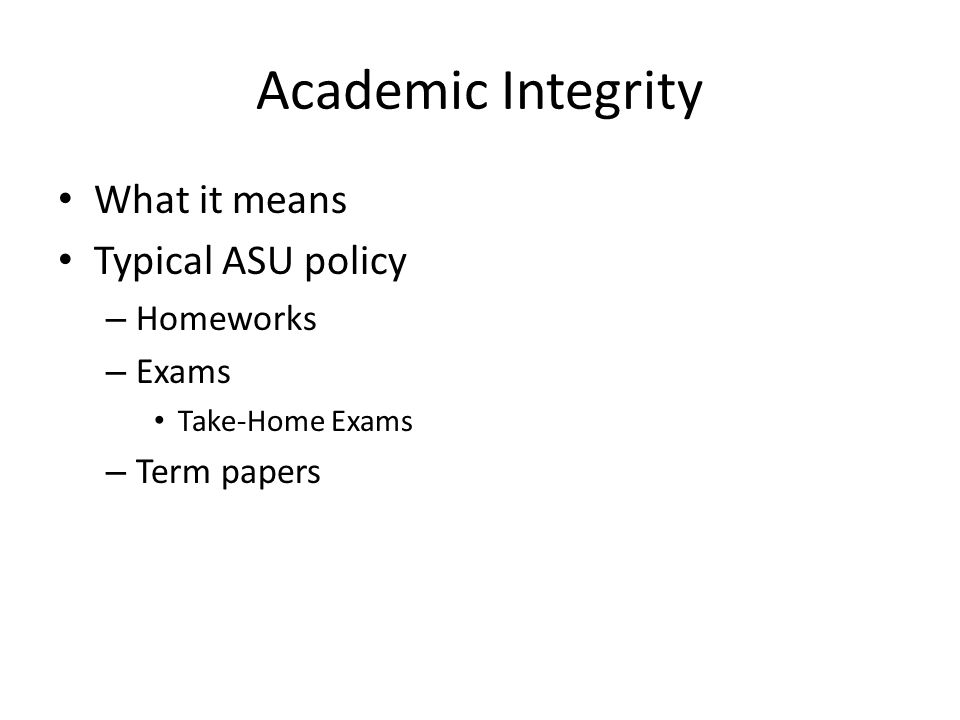 Academic Integrity What it means Typical ASU policy – Homeworks – Exams Take-Home Exams – Term papers